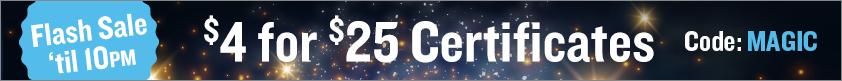 Flash Sale 'Til 10pm!!  $4 for $25 Certificates!